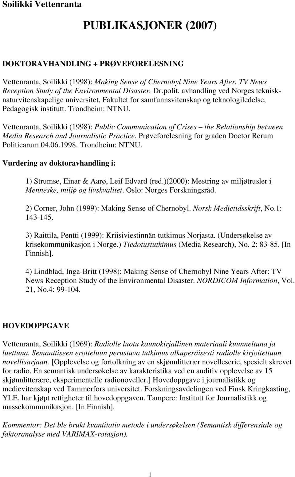 Trondheim: NTNU. Vettenranta, Soilikki (1998): Public Communication of Crises the Relationship between Media Research and Journalistic Practice.