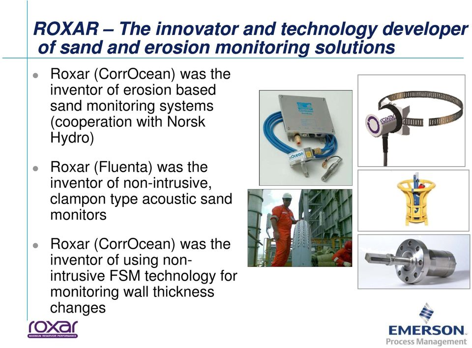 (Fluenta) was the inventor of non-intrusive, clampon type acoustic sand monitors Roxar (CorrOcean) was