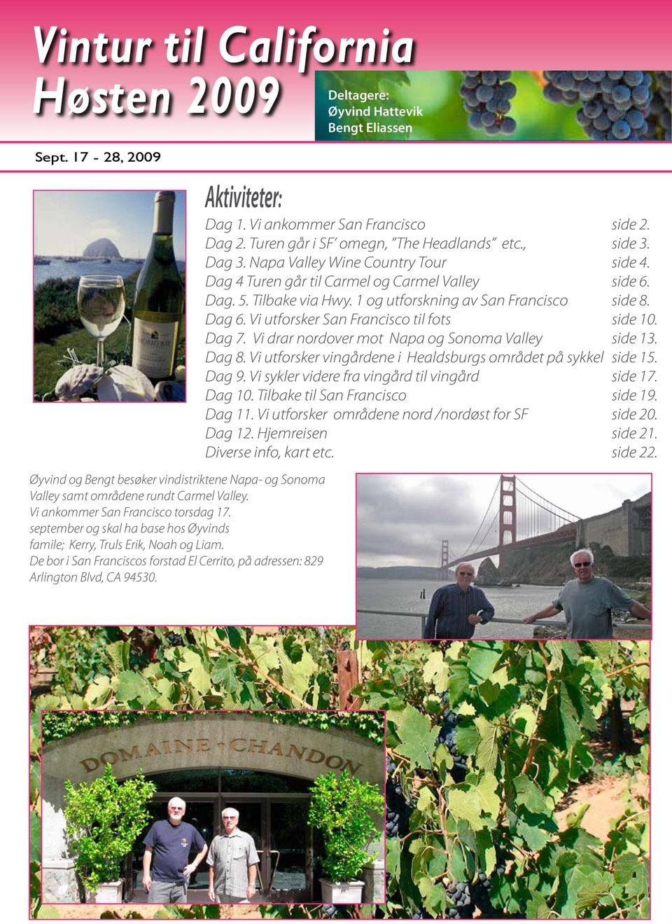 Aktiviteter: Dag 1 Vi ankommer San Francisco side 2 Dag 2 Turen går i SF omegn, The Headlands etc, side 3 Dag 3 Napa Valley Wine Country Tour side 4 Dag 4 Turen går til Carmel og Carmel Valley side 6