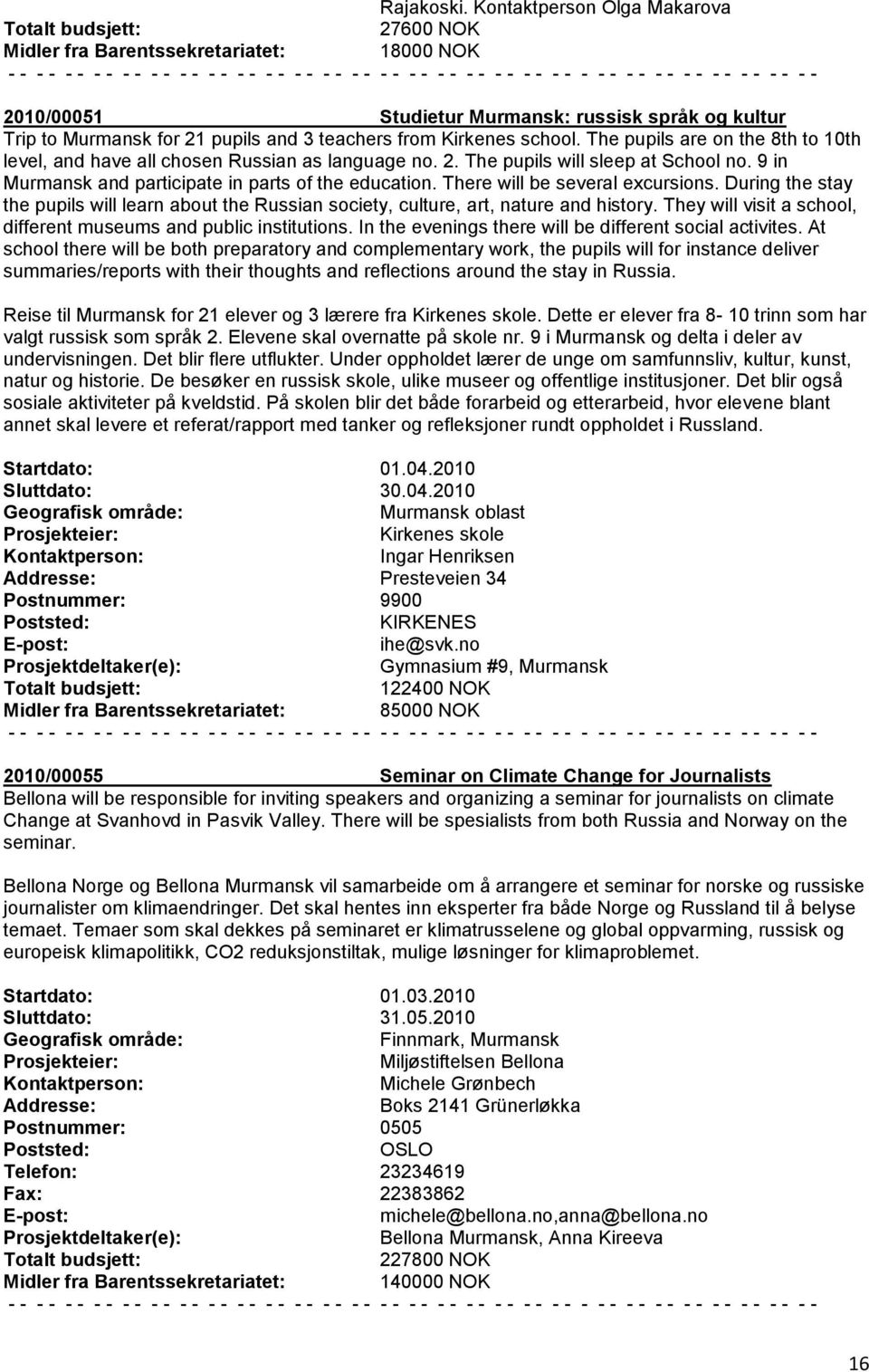 school. The pupils are on the 8th to 10th level, and have all chosen Russian as language no. 2. The pupils will sleep at School no. 9 in Murmansk and participate in parts of the education.