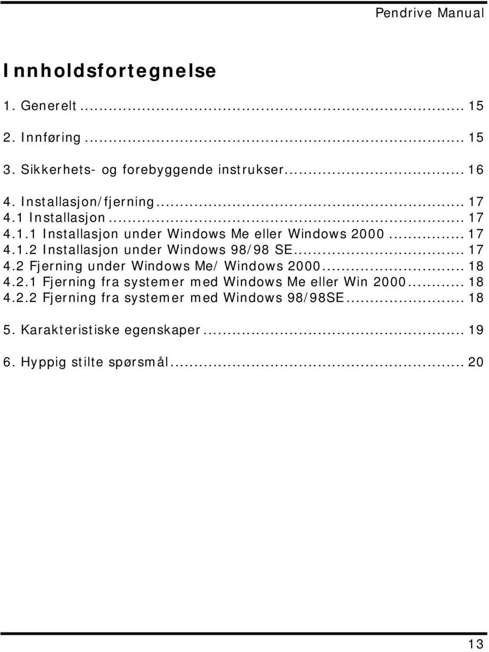 .. 17 4.2 Fjerning under Windows Me/ Windows 2000... 18 4.2.1 Fjerning fra systemer med Windows Me eller Win 2000... 18 4.2.2 Fjerning fra systemer med Windows 98/98SE.