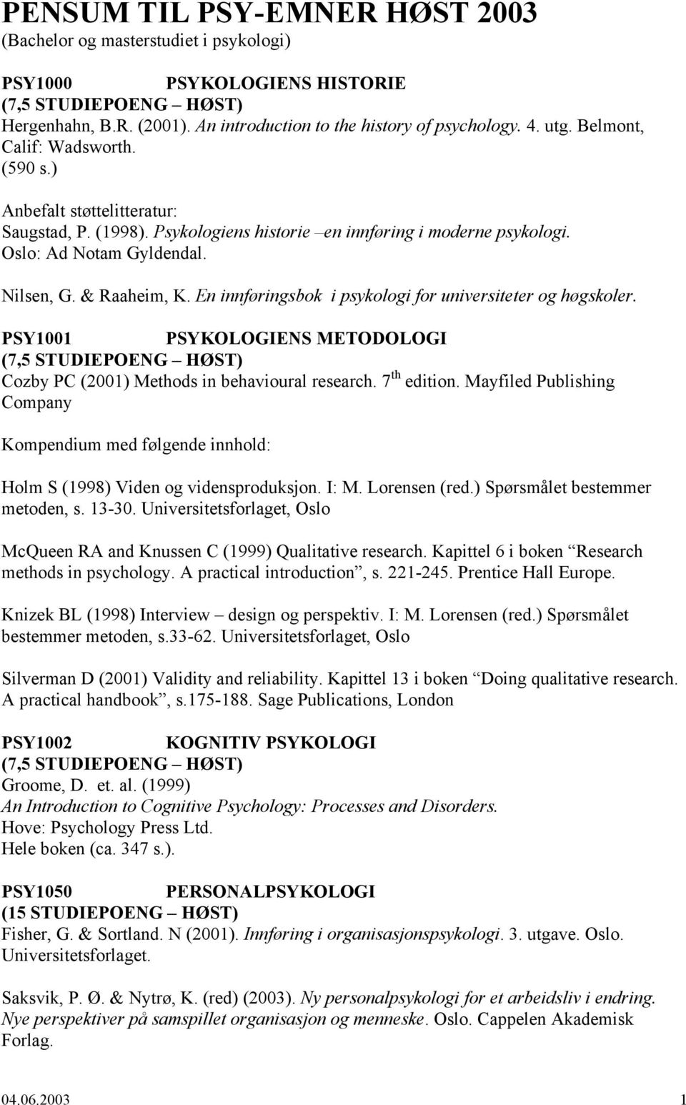 En innføringsbok i psykologi for universiteter og høgskoler. PSY1001 PSYKOLOGIENS METODOLOGI (7,5 STUDIEPOENG HØST) Cozby PC (2001) Methods in behavioural research. 7 th edition.