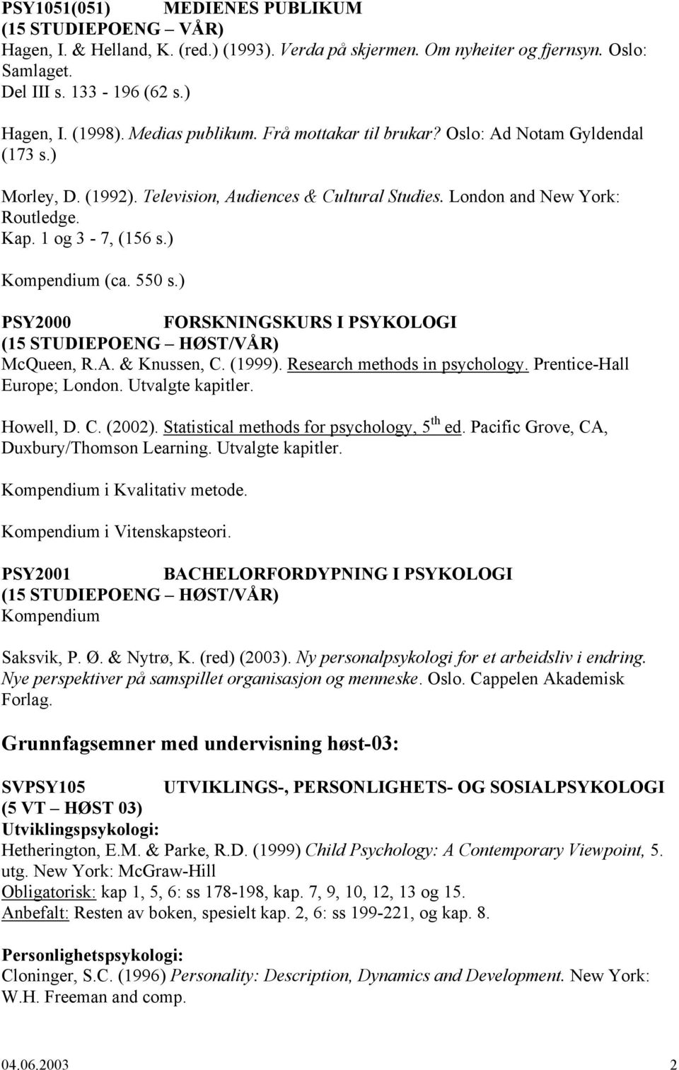 ) Kompendium (ca. 550 s.) PSY2000 FORSKNINGSKURS I PSYKOLOGI (15 STUDIEPOENG HØST/VÅR) McQueen, R.A. & Knussen, C. (1999). Research methods in psychology. Prentice-Hall Europe; London.
