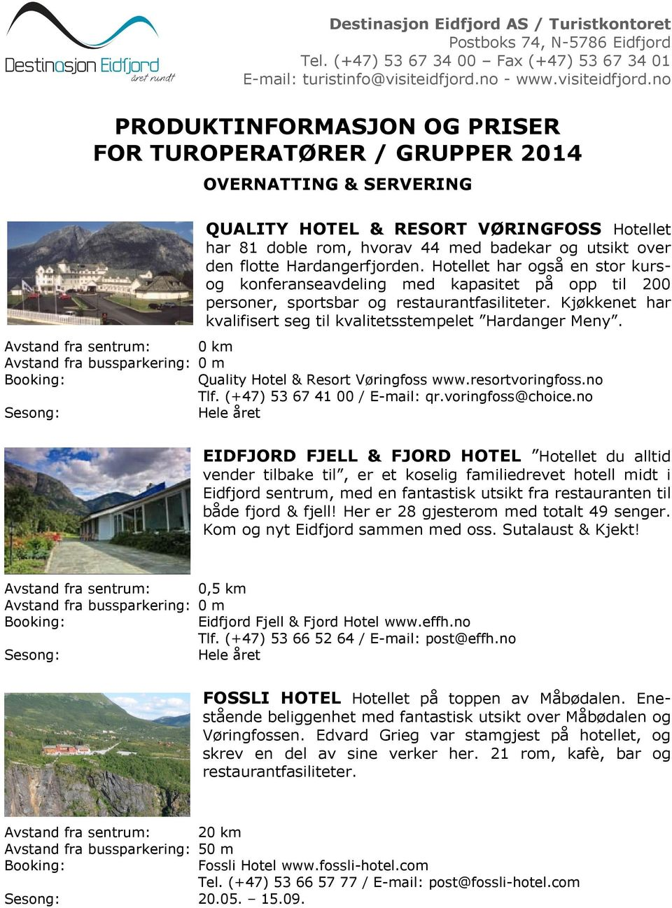 0 m Quality Hotel & Resort Vøringfoss www.resortvoringfoss.no Tlf. (+47) 53 67 41 00 / E-mail: qr.voringfoss@choice.