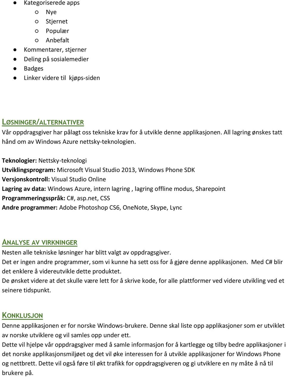 Teknologier: Nettsky-teknologi Utviklingsprogram: Microsoft Visual Studio 2013, Windows Phone SDK Versjonskontroll: Visual Studio Online Lagring av data: Windows Azure, intern lagring, lagring