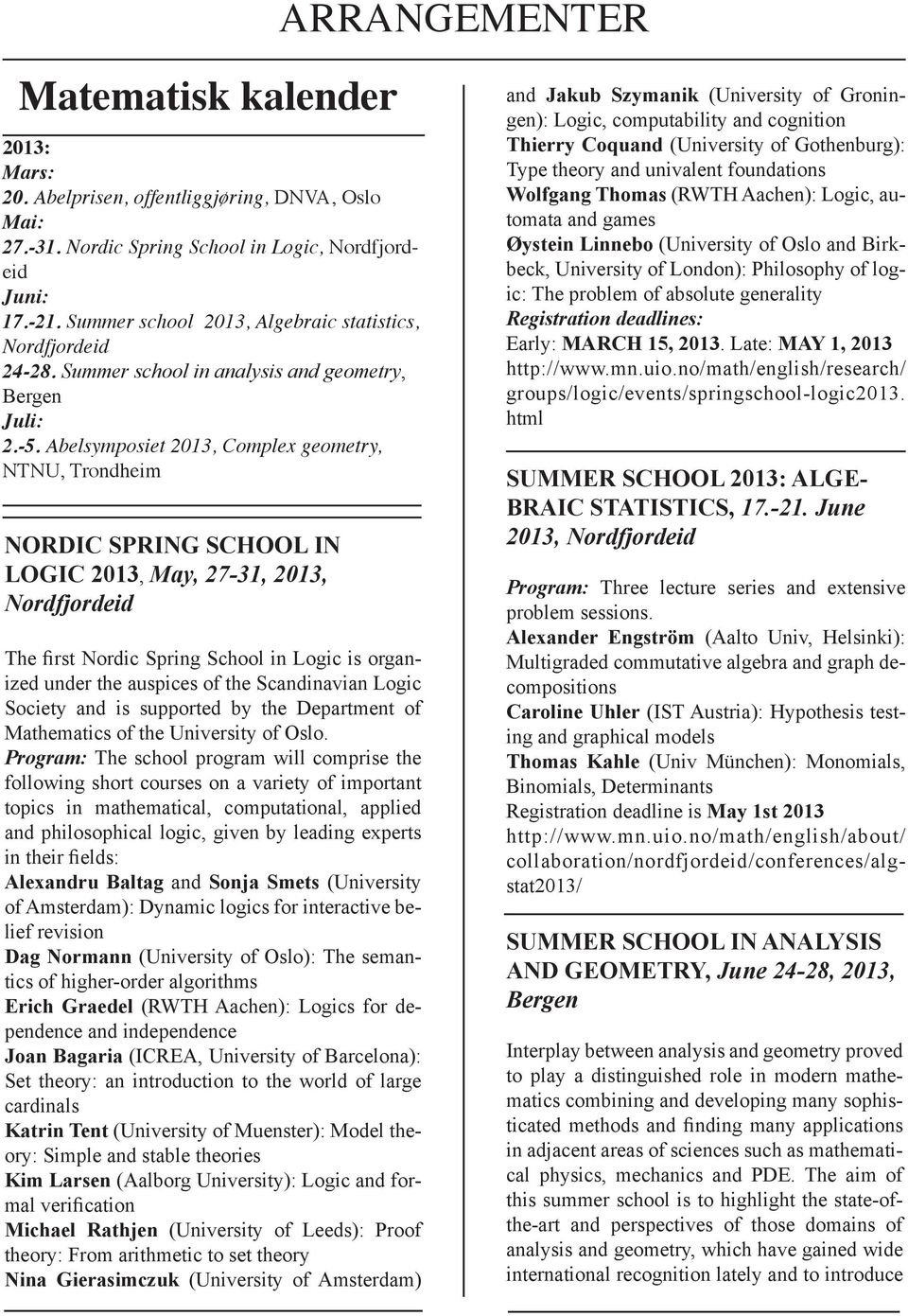 Abelsymposiet 2013, Complex geometry, NTNU, Trondheim NORDIC SPRING SCHOOL IN LOGIC 2013, May, 27-31, 2013, Nordfjordeid The first Nordic Spring School in Logic is organized under the auspices of the
