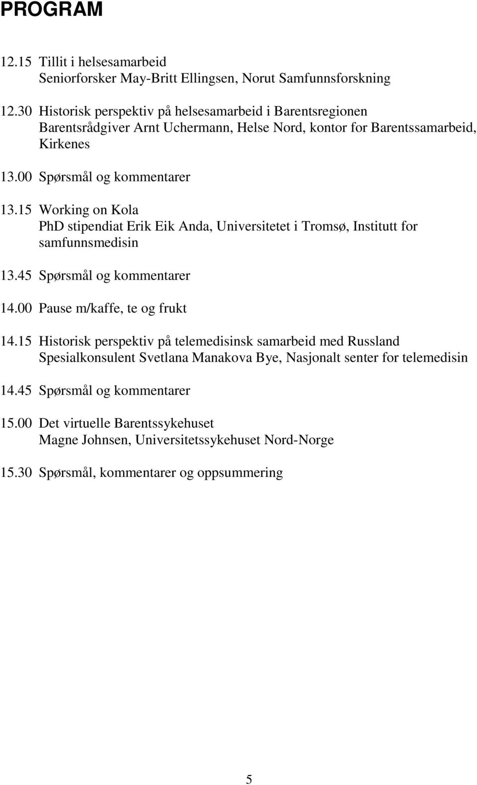 15 Working on Kola PhD stipendiat Erik Eik Anda, Universitetet i Tromsø, Institutt for samfunnsmedisin 13.45 Spørsmål og kommentarer 14.00 Pause m/kaffe, te og frukt 14.