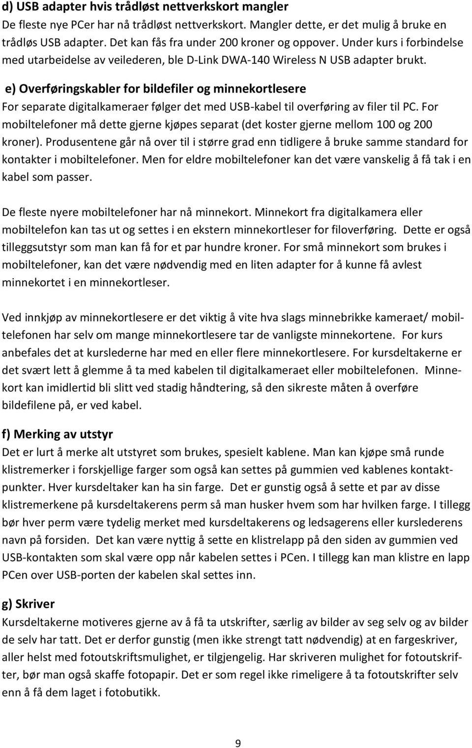 e) Overføringskabler for bildefiler og minnekortlesere For separate digitalkameraer følger det med USB-kabel til overføring av filer til PC.