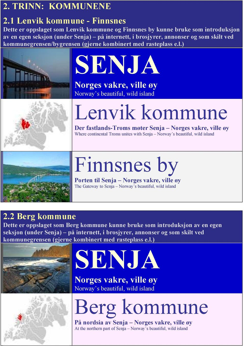 annonser og som skilt ved kommunegrensen/bygrensen (gjerne kombinert med rasteplass e.l.) Lenvik kommune Der fastlands-troms møter Senja Where continental Troms unites with Senja Finnsnes by Porten til Senja The Gateway to Senja 2.