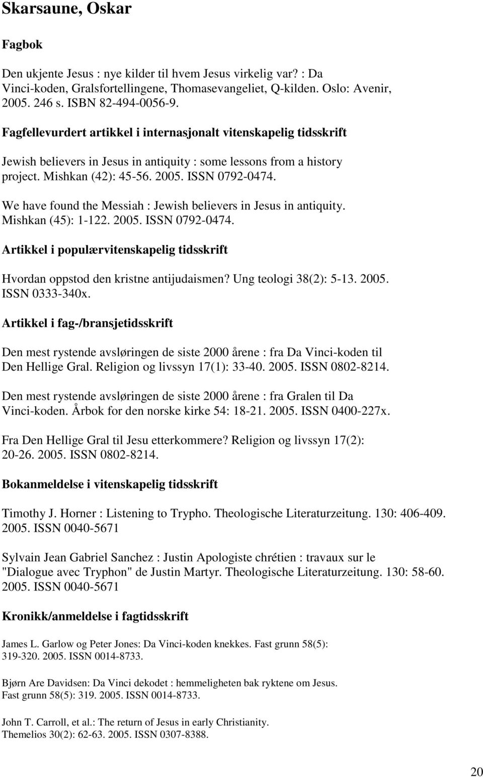 We have found the Messiah : Jewish believers in Jesus in antiquity. Mishkan (45): 1-122. 2005. ISSN 0792-0474. Hvordan oppstod den kristne antijudaismen? Ung teologi 38(2): 5-13. 2005. ISSN 0333-340x.