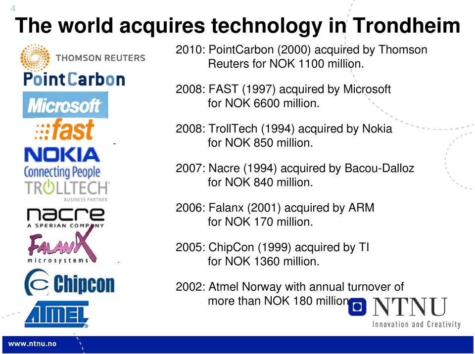 2007: Nacre (1994) acquired by Bacou-Dalloz for NOK 840 million. 2006: Falanx (2001) acquired by ARM for NOK 170 million.