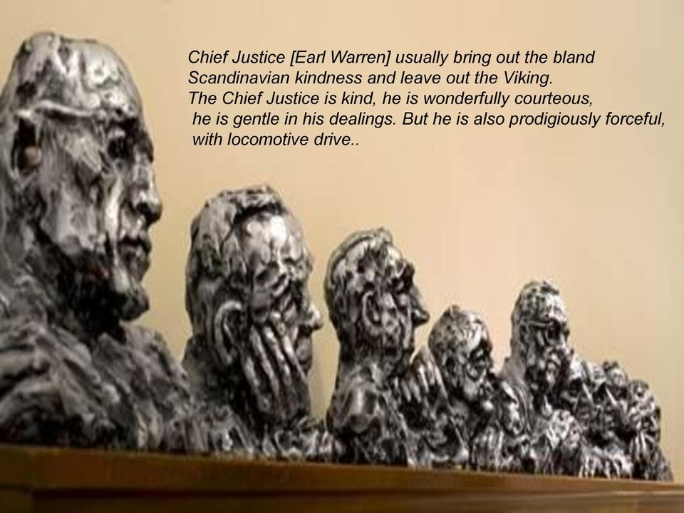 The Chief Justice is kind, he is wonderfully courteous, he is gentle in his dealings.
