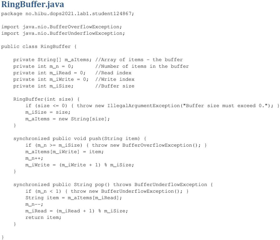 bufferunderflowexception; public class RingBuffer { private String[] m_aitems; //Array of items - the buffer private int m_n = 0; //Number of items in the buffer private int m_iread = 0; //Read index