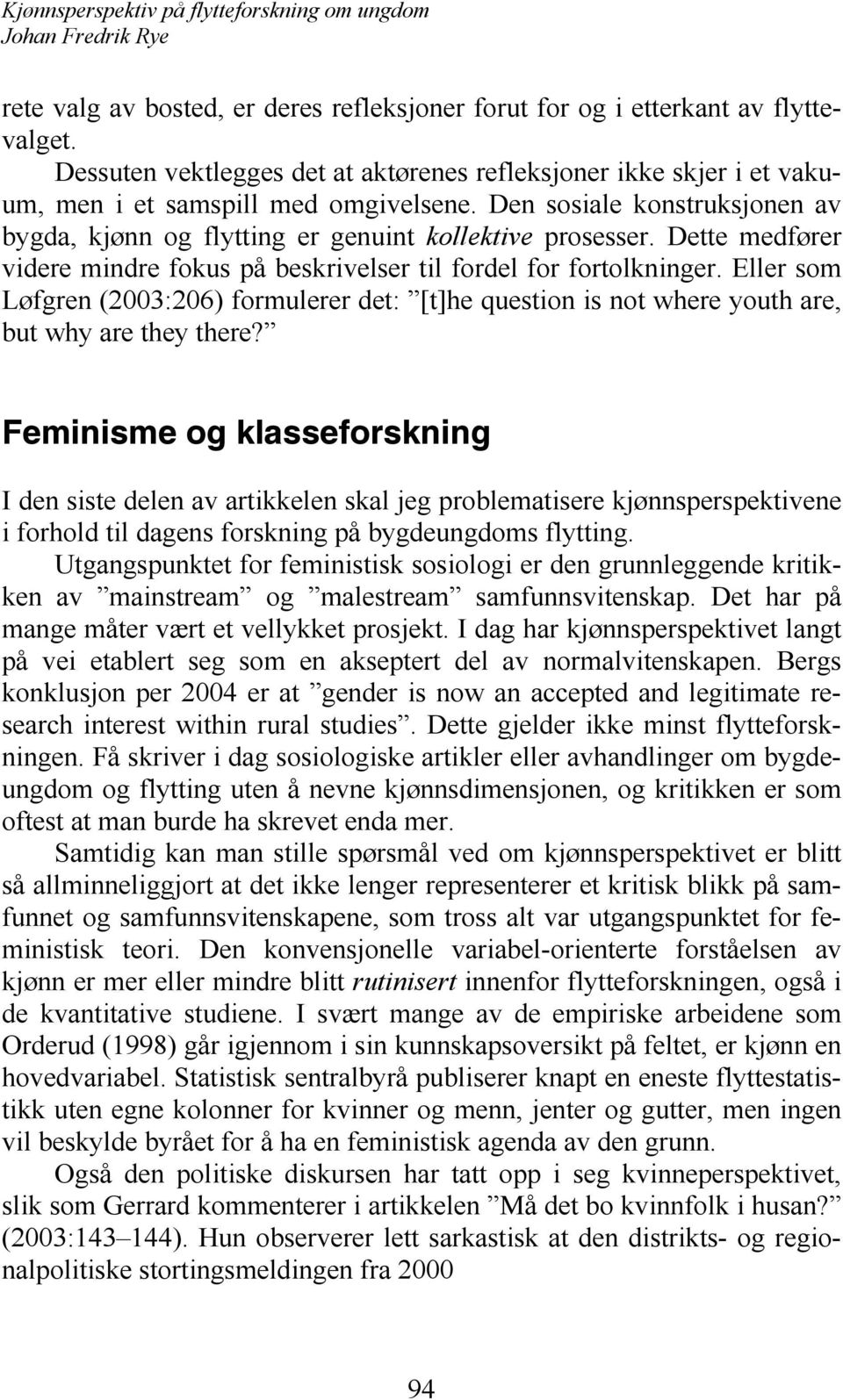 Eller som Løfgren (2003:206) formulerer det: [t]he question is not where youth are, but why are they there?