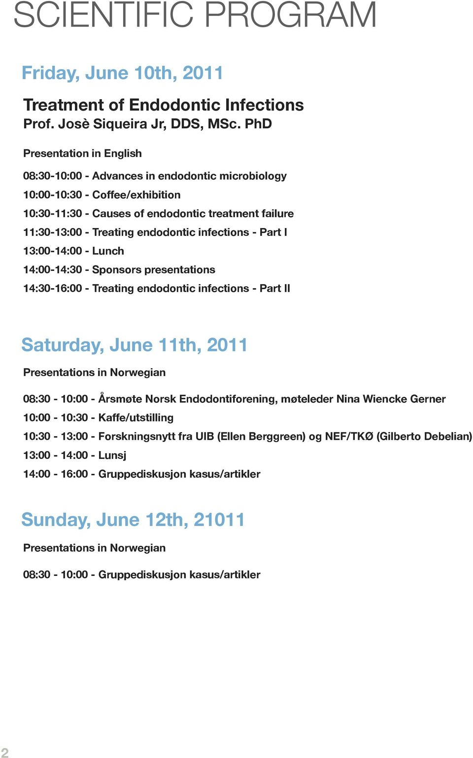 infections - Part I 13:00-14:00 - Lunch 14:00-14:30 - Sponsors presentations 14:30-16:00 - Treating endodontic infections - Part II Saturday, June 11th, 2011 Presentations in Norwegian 08:30-10:00 -