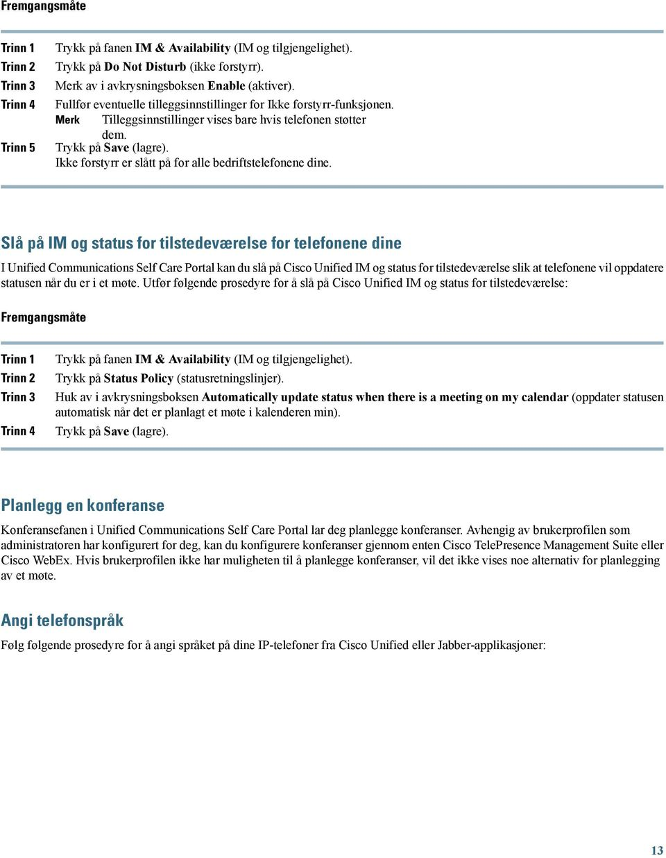 Slå på IM og status for tilstedeværelse for telefonene dine I Unified Communications Self Care Portal kan du slå på Cisco Unified IM og status for tilstedeværelse slik at telefonene vil oppdatere