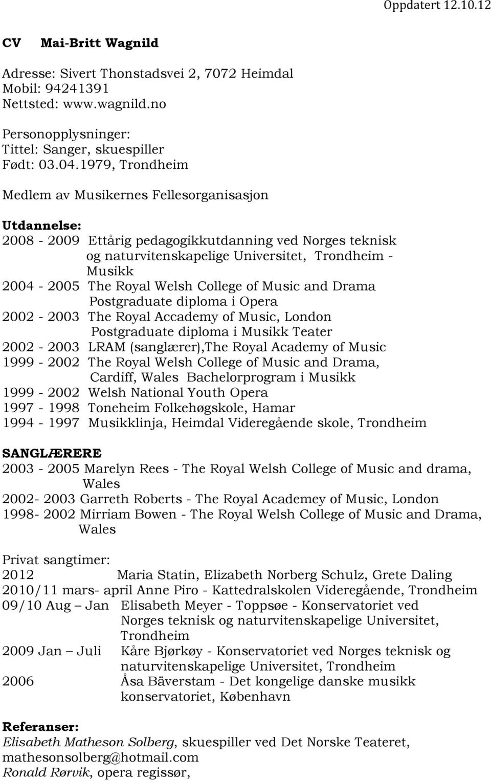 Welsh College of Music and Drama Postgraduate diploma i Opera 2002-2003 The Royal Accademy of Music, London Postgraduate diploma i Musikk Teater 2002-2003 LRAM (sanglærer),the Royal Academy of Music