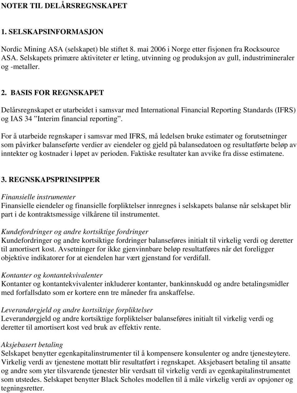 BASIS FOR REGNSKAPET Delårsregnskapet er utarbeidet i samsvar med International Financial Reporting Standards (IFRS) og IAS 34 Interim financial reporting.