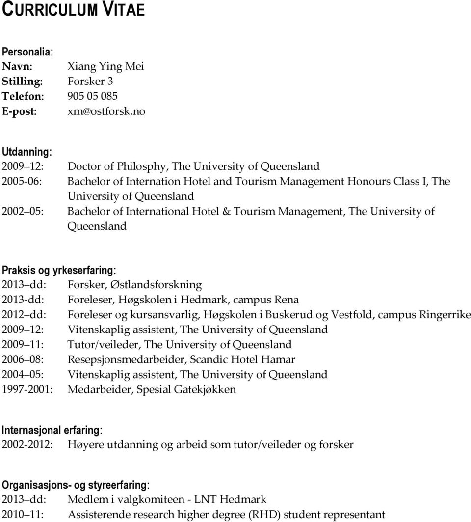 of International Hotel & Tourism Management, The University of Queensland Praksis og yrkeserfaring: 2013 dd: Forsker, Østlandsforskning 2013-dd: 2012 dd: Foreleser, Høgskolen i Hedmark, campus Rena