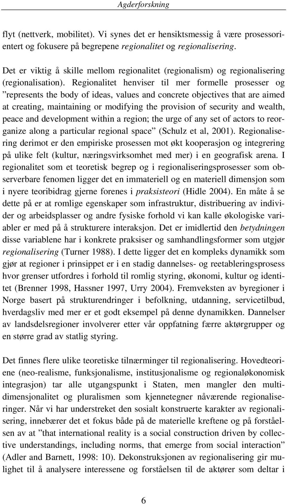 Regionalitet henviser til mer formelle prosesser og represents the body of ideas, values and concrete objectives that are aimed at creating, maintaining or modifying the provision of security and