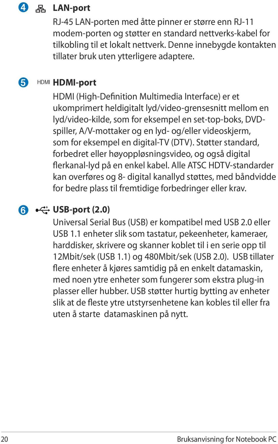 5 6 HDMI HDMI-port HDMI (High-Definition Multimedia Interface) er et ukomprimert heldigitalt lyd/video-grensesnitt mellom en lyd/video-kilde, som for eksempel en set-top-boks, DVDspiller,