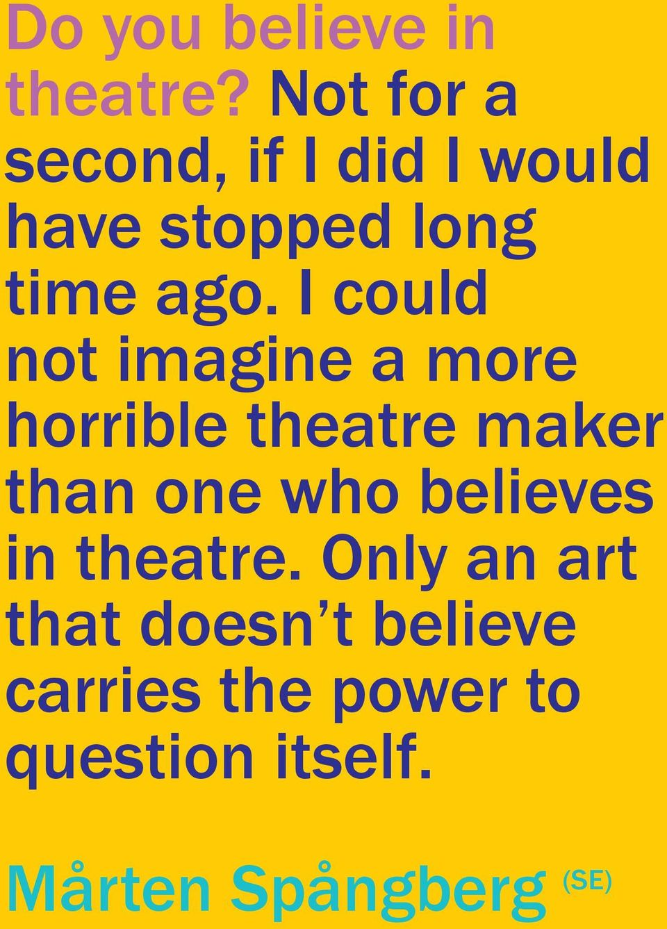 I could not imagine a more horrible theatre maker than one who