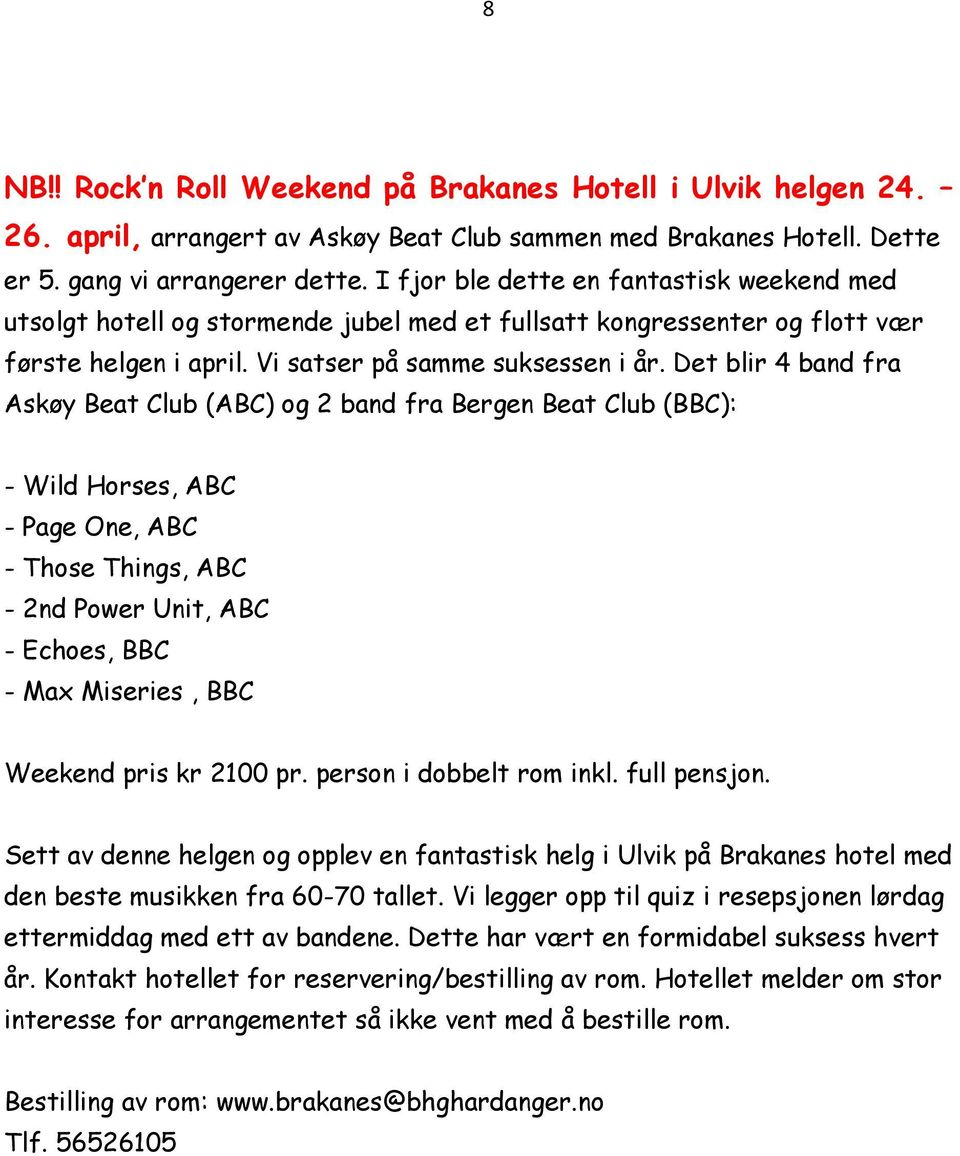 Det blir 4 band fra Askøy Beat Club (ABC) og 2 band fra Bergen Beat Club (BBC): - Wild Horses, ABC - Page One, ABC - Those Things, ABC - 2nd Power Unit, ABC - Echoes, BBC - Max Miseries, BBC Weekend