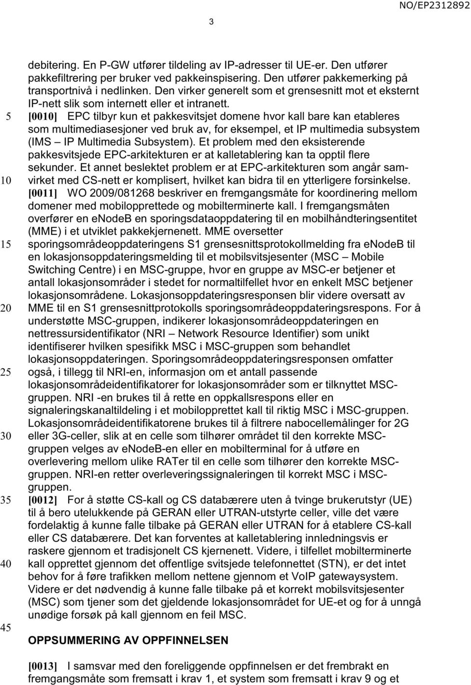 [00] EPC tilbyr kun et pakkesvitsjet domene hvor kall bare kan etableres som multimediasesjoner ved bruk av, for eksempel, et IP multimedia subsystem (IMS IP Multimedia Subsystem).