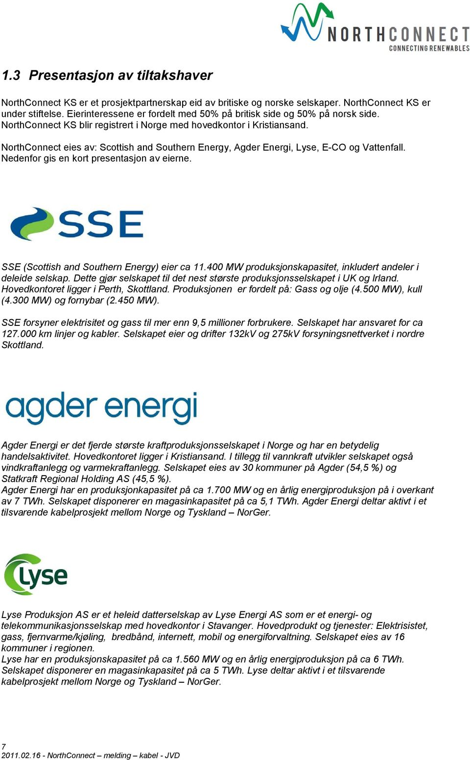 NorthConnect eies av: Scottish and Southern Energy, Agder Energi, Lyse, E-CO og Vattenfall. Nedenfor gis en kort presentasjon av eierne. SSE (Scottish and Southern Energy) eier ca 11.