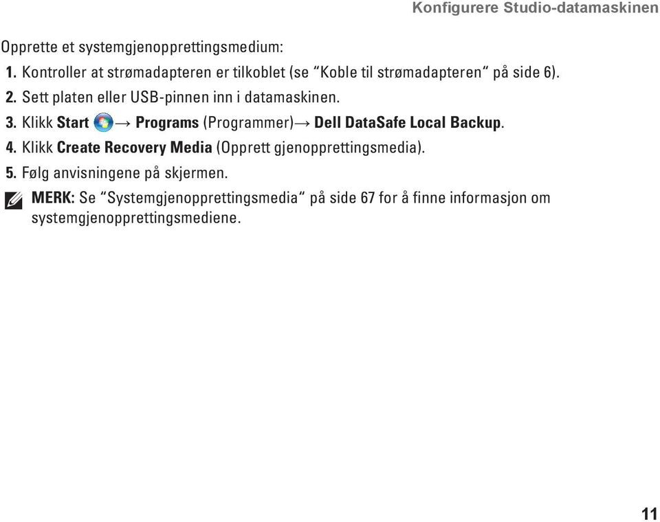 Sett platen eller USB-pinnen inn i datamaskinen. 3. Klikk Start Programs (Programmer) Dell DataSafe Local Backup. 4.