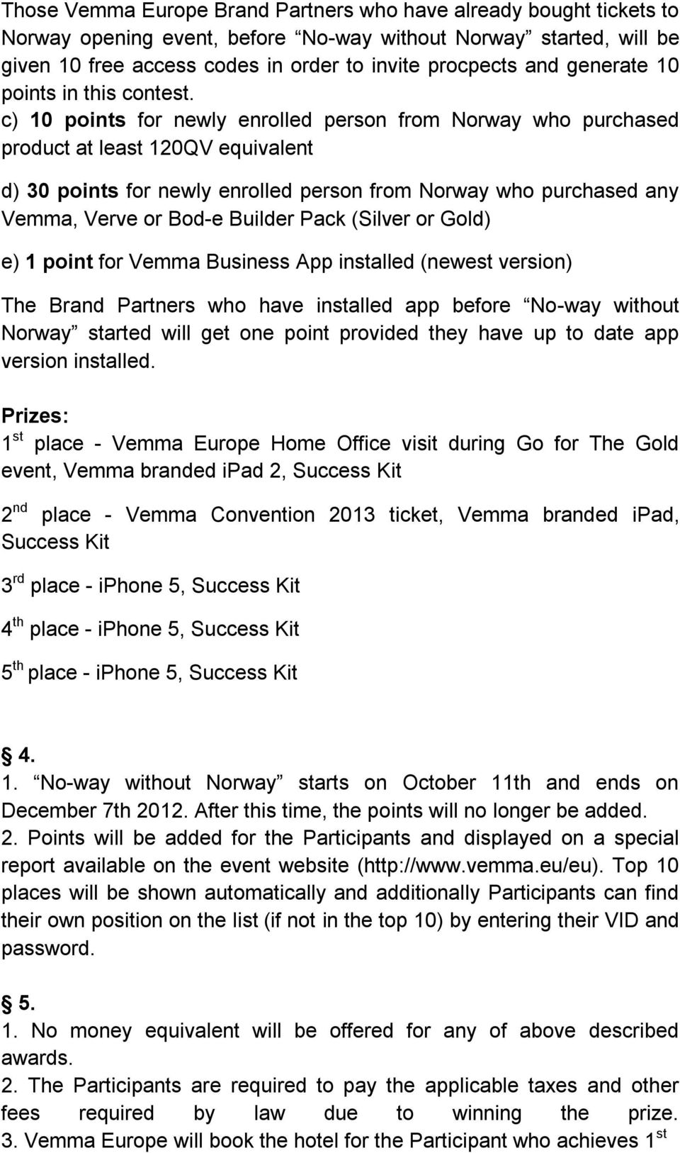 c) 10 points for newly enrolled person from Norway who purchased product at least 120QV equivalent d) 30 points for newly enrolled person from Norway who purchased any Vemma, Verve or Bod-e Builder