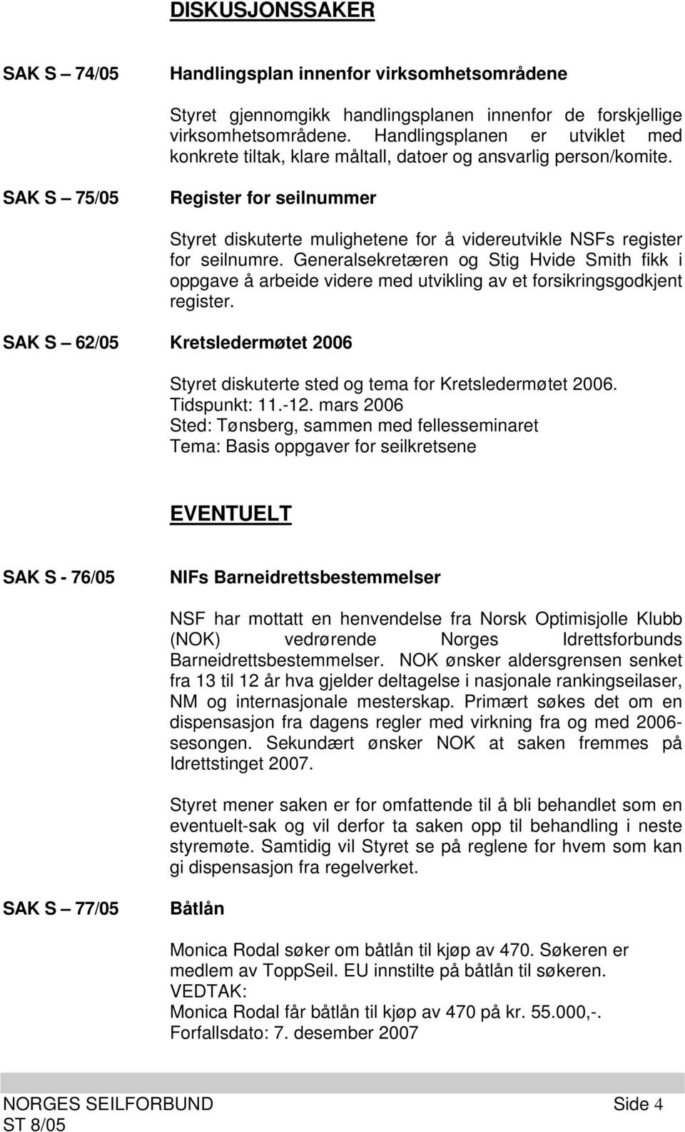 SAK S 75/05 Register for seilnummer Styret diskuterte mulighetene for å videreutvikle NSFs register for seilnumre.