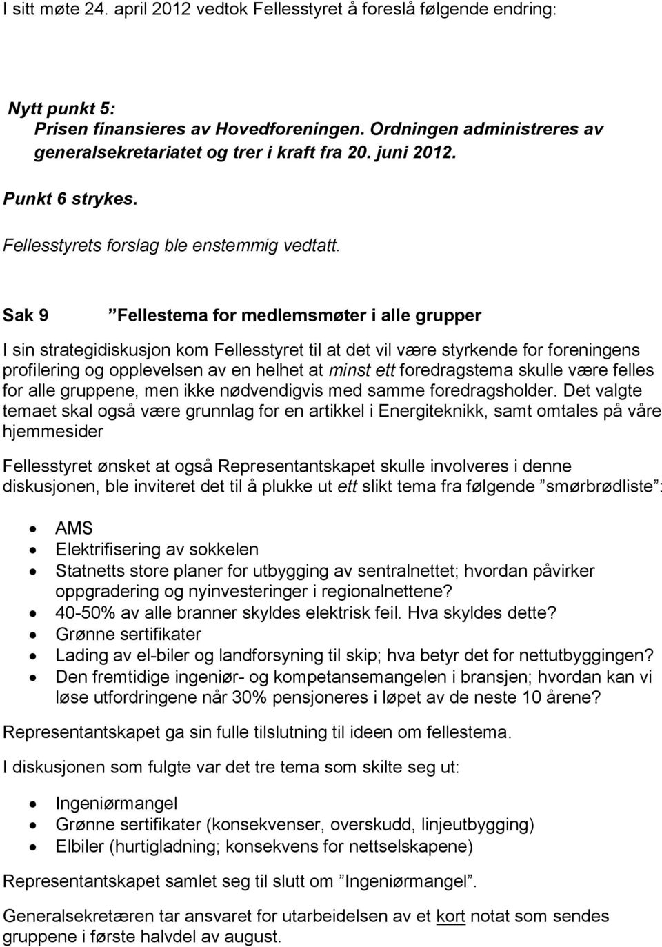 Sak 9 Fellestema for medlemsmøter i alle grupper I sin strategidiskusjon kom Fellesstyret til at det vil være styrkende for foreningens profilering og opplevelsen av en helhet at minst ett