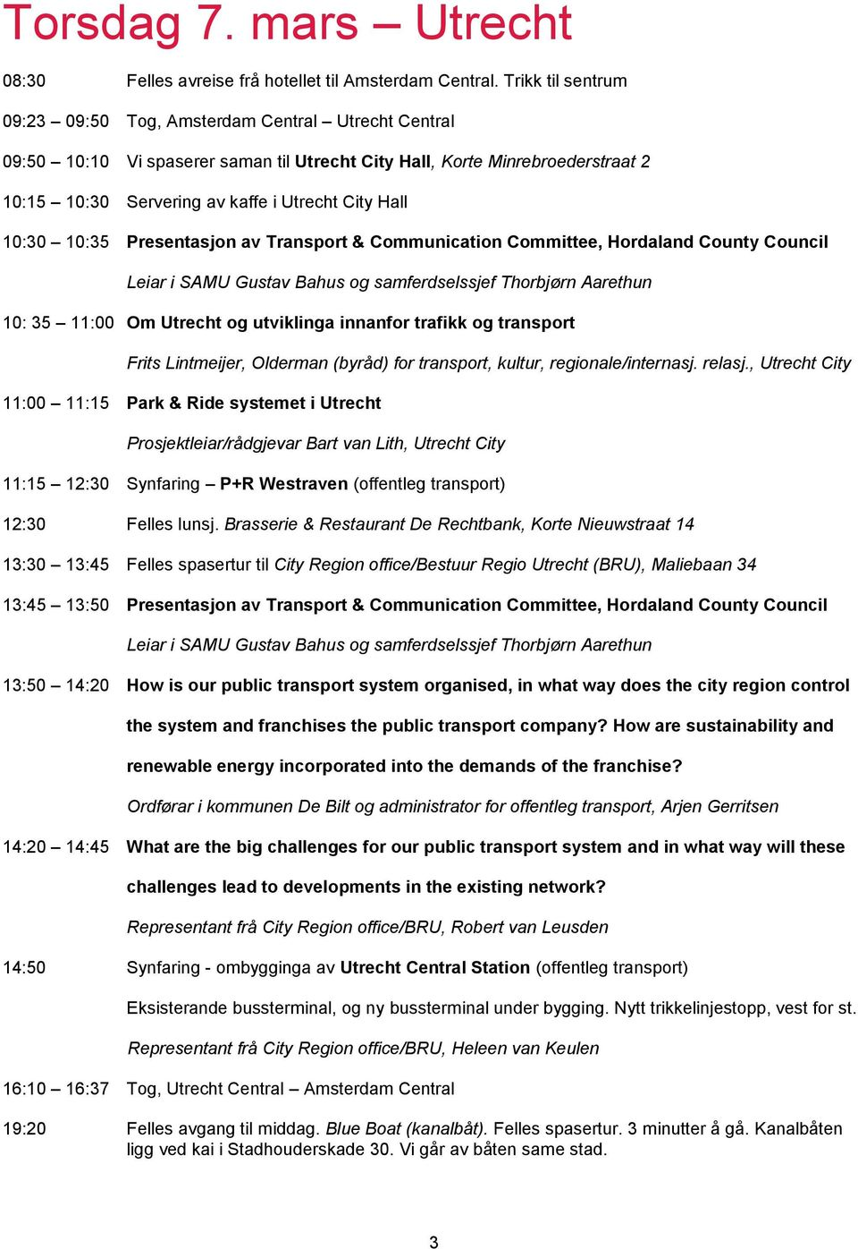 10:30 10:35 Presentasjon av Transport & Communication Committee, Hordaland County Council 10: 35 11:00 Om Utrecht og utviklinga innanfor trafikk og transport Frits Lintmeijer, Olderman (byråd) for