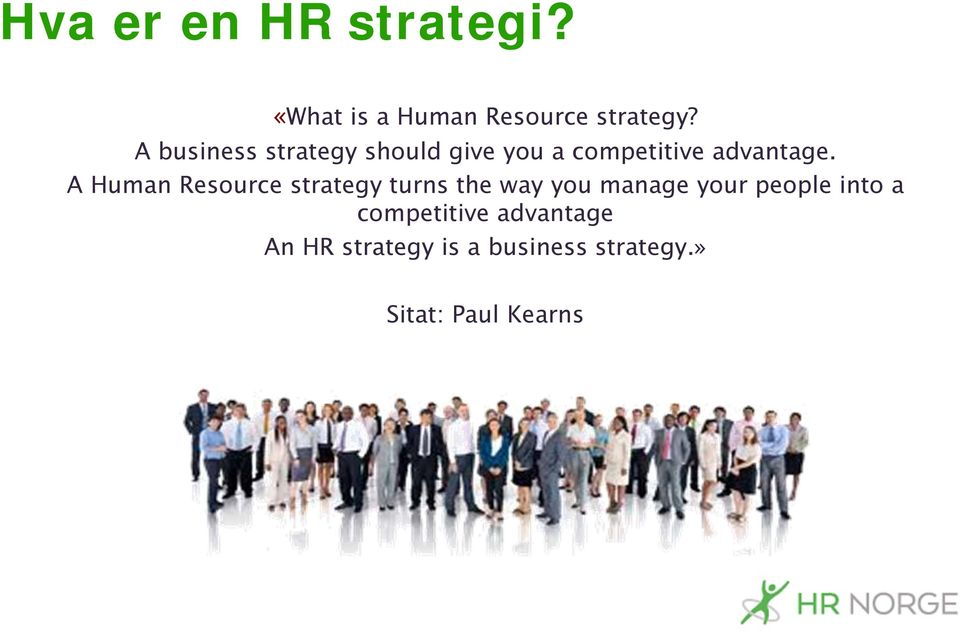 A Human Resource strategy turns the way you manage your people into
