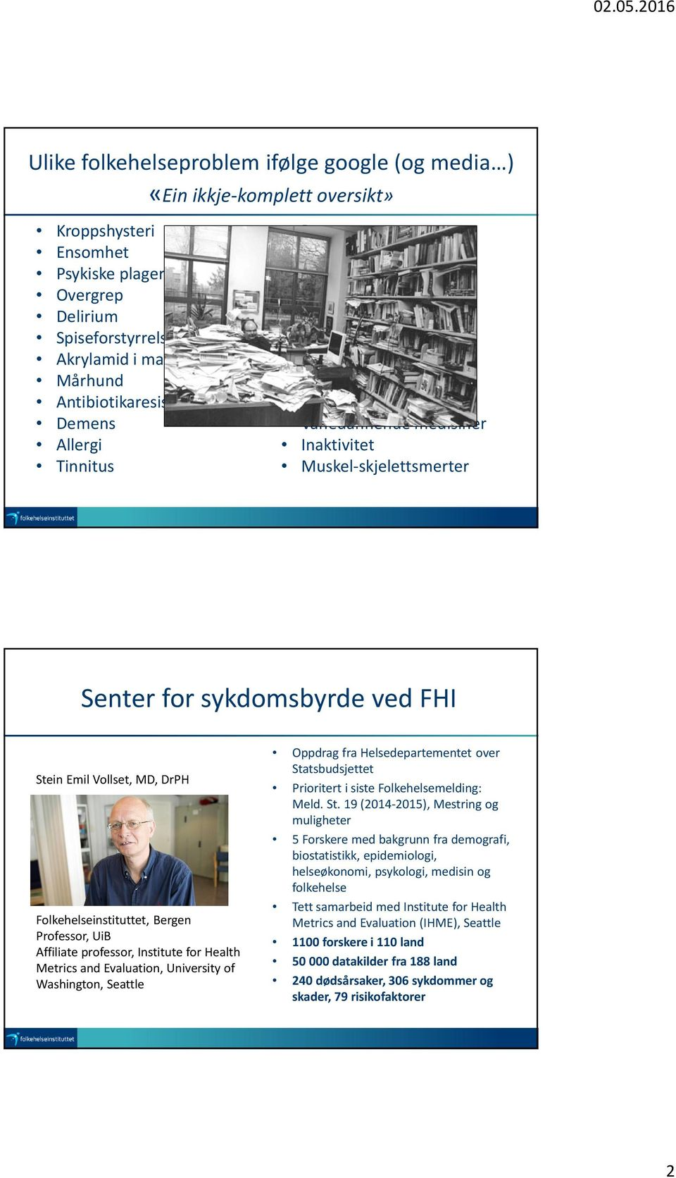 sykdomsbyrde ved FHI Stein Emil Vollset, MD, DrPH Folkehelseinstituttet, Bergen Professor, UiB Affiliateprofessor, Institute for Health Metrics and Evaluation, University of Washington, Seattle