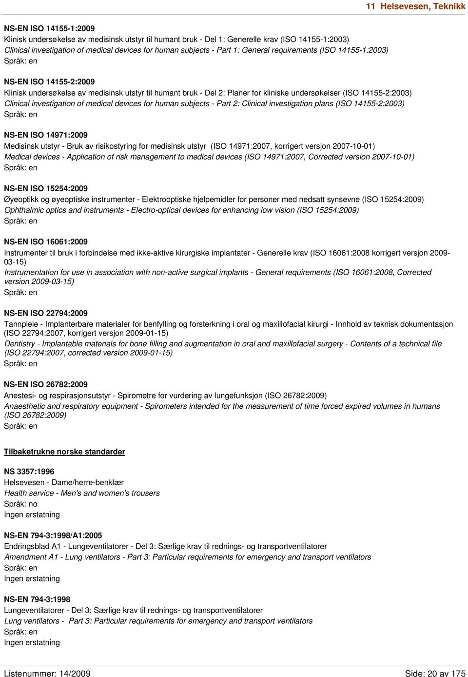 14155-2:2003) Clinical investigation of medical devices for human subjects - Part 2: Clinical investigation plans (ISO 14155-2:2003) NS-EN ISO 14971:2009 Medisinsk utstyr - Bruk av risikostyring for