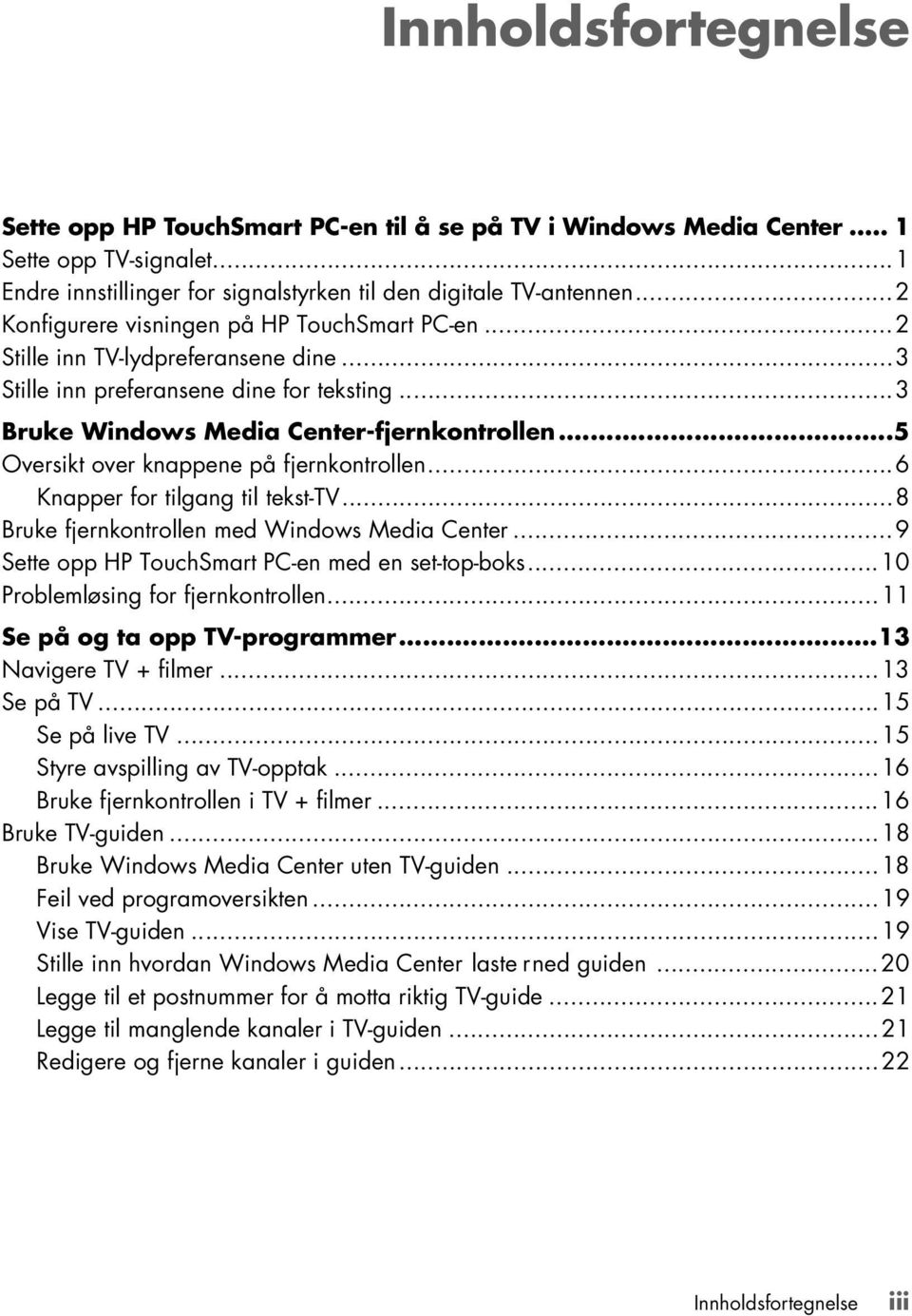 ..5 Oversikt over knappene på fjernkontrollen...6 Knapper for tilgang til tekst-tv...8 Bruke fjernkontrollen med Windows Media Center...9 Sette opp HP TouchSmart PC-en med en set-top-boks.