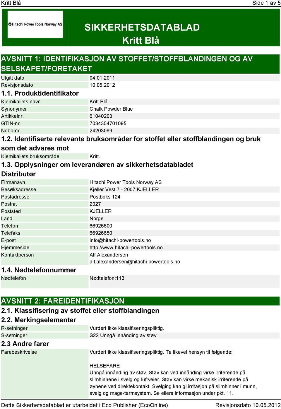 2027 Poststed KJELLER Land Norge Telefon 66926600 Telefaks 66926650 E-post info@hitachi-powertools.no Hjemmeside http://www.hitachi-powertools.no Kontaktperson Alf Alexandersen alf.