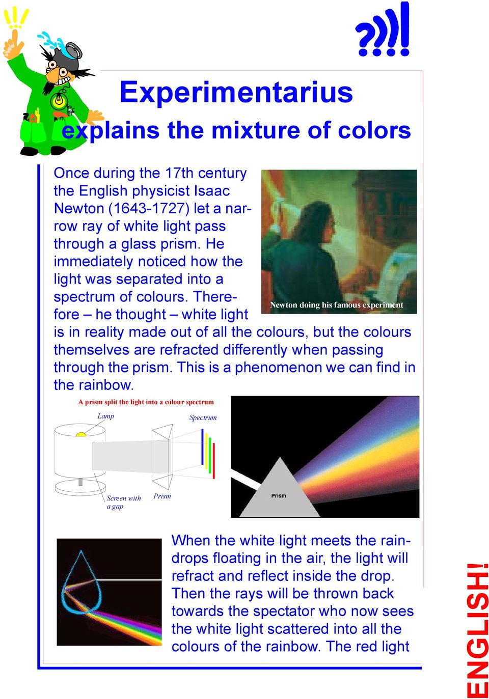 Therefore he thought white light ewton doing his famous experiment is in reality made out of all the colours, but the colours themselves are refracted differently when passing through the prism.