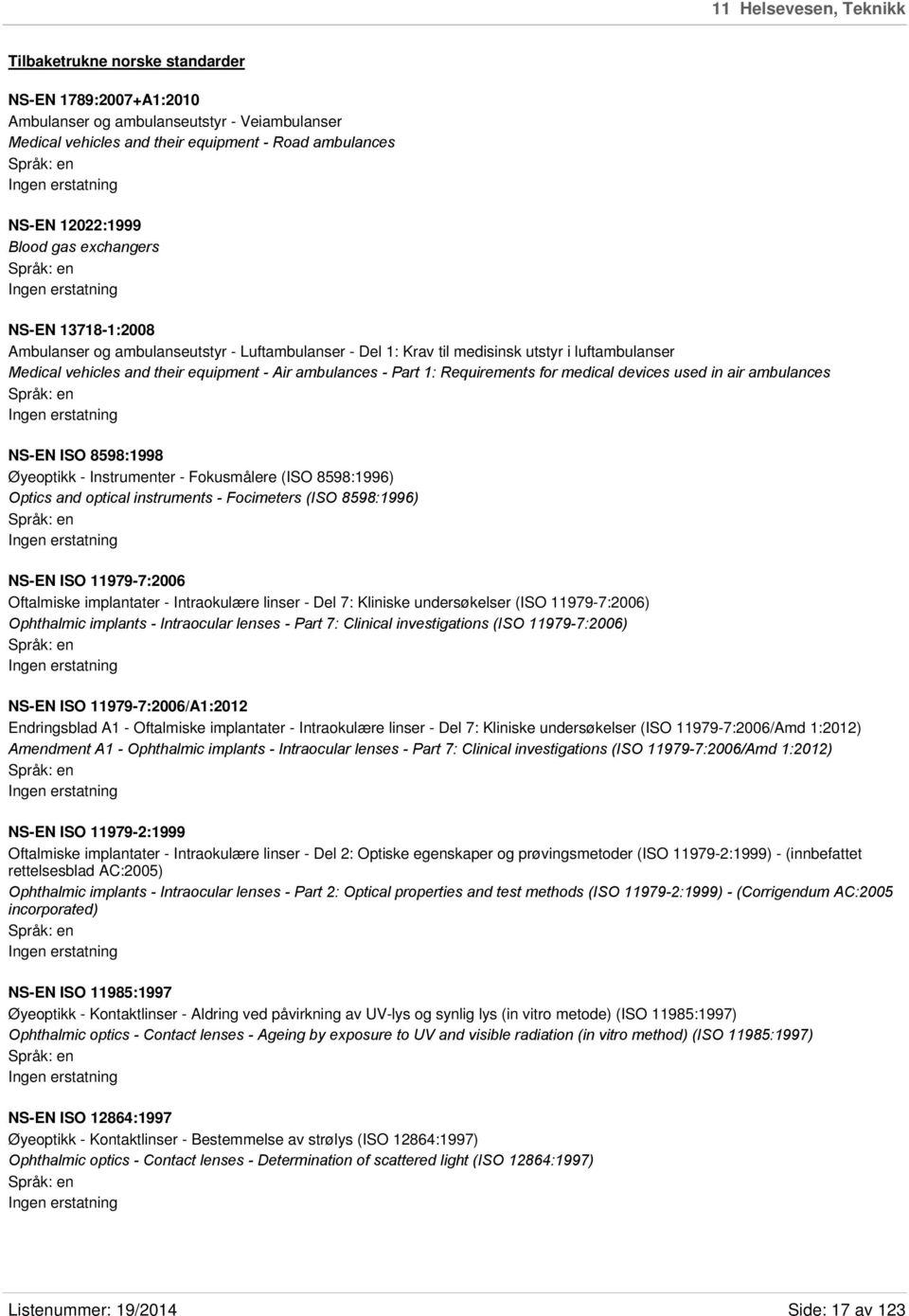 1: Requirements for medical devices used in air ambulances NS-EN ISO 8598:1998 Øyeoptikk - Instrumenter - Fokusmålere (ISO 8598:1996) Optics and optical instruments - Focimeters (ISO 8598:1996) NS-EN