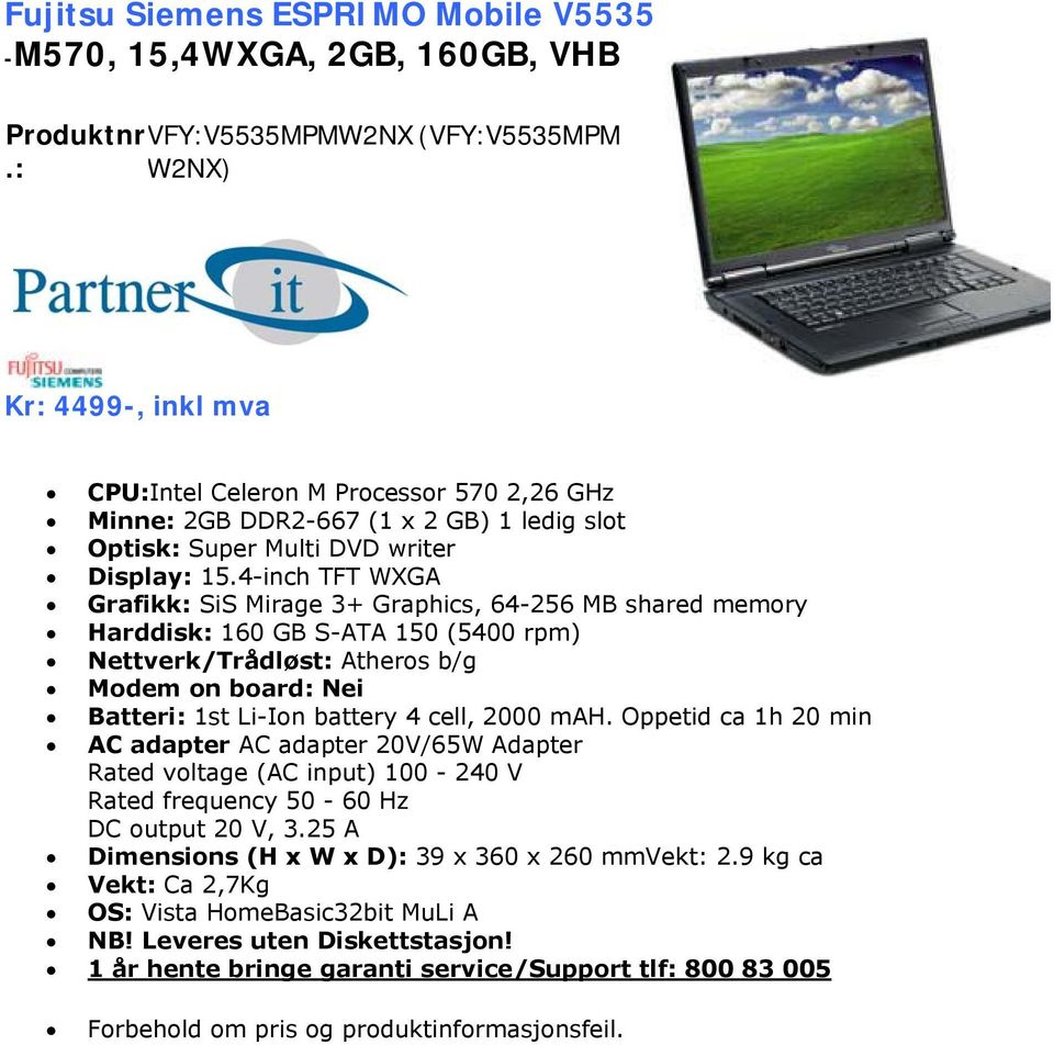 4-inch TFT WXGA Grafikk: SiS Mirage 3+ Graphics, 64-256 MB shared memory Harddisk: 160 GB S-ATA 150 (5400 rpm) Nettverk/Trådløst: Atheros b/g Modem on board: Nei Batteri: 1st Li-Ion battery 4 cell,