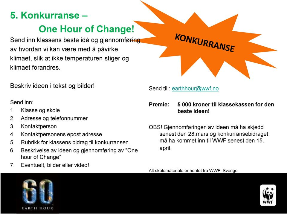 Rubrikk for klassens bidrag til konkurransen. 6. Beskrivelse av ideen og gjennomføring av One hour of Change 7. Eventuelt, bilder eller video! Send til : earthhour@wwf.