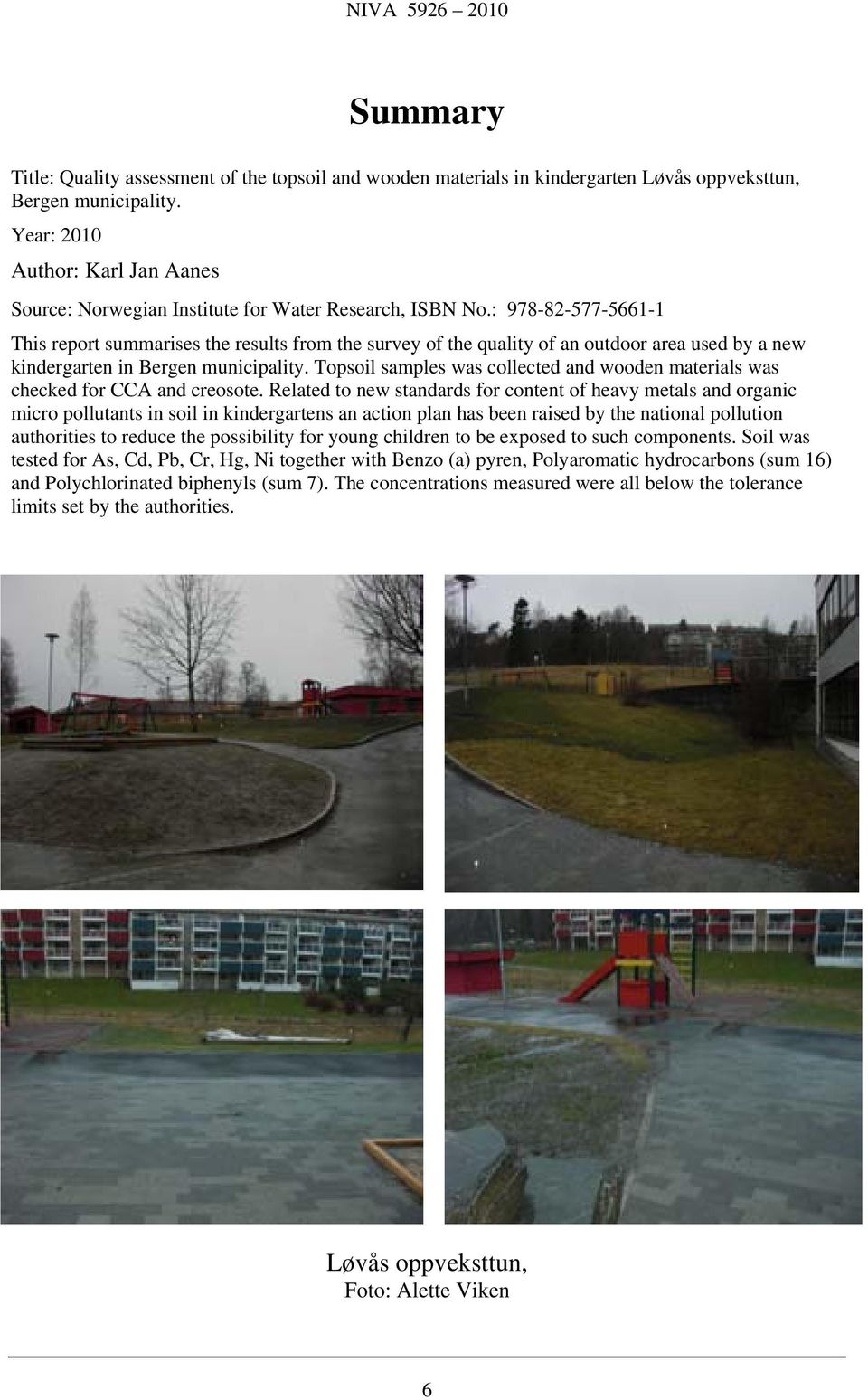 : 978-82-577-5661-1 This report summarises the results from the survey of the quality of an outdoor area used by a new kindergarten in Bergen municipality.