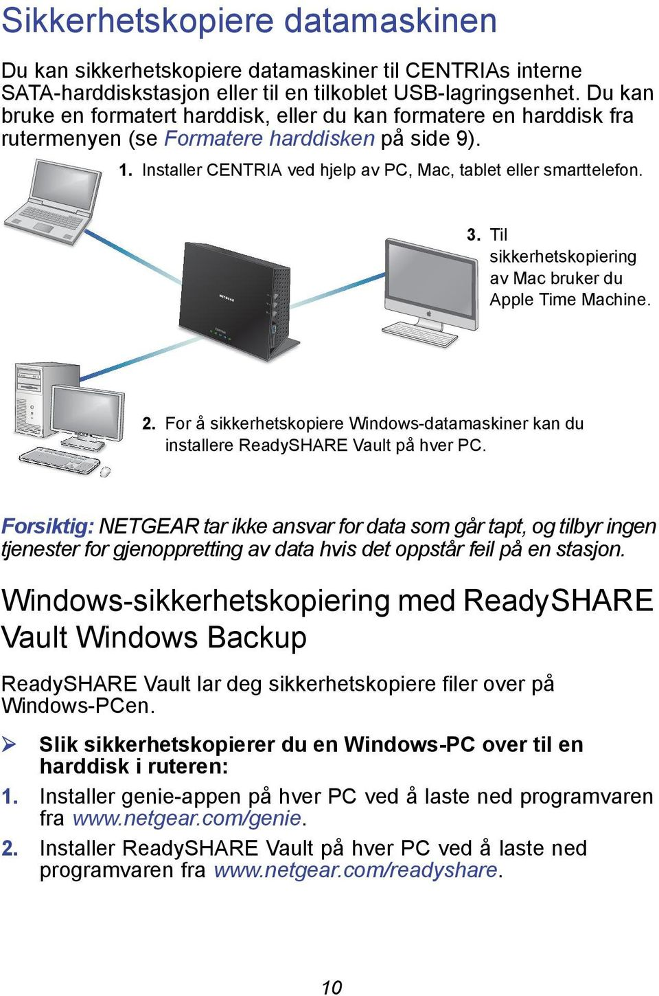 Til sikkerhetskopiering av Mac bruker du Apple Time Machine. 2. For å sikkerhetskopiere Windows-datamaskiner kan du installere ReadySHARE Vault på hver PC.
