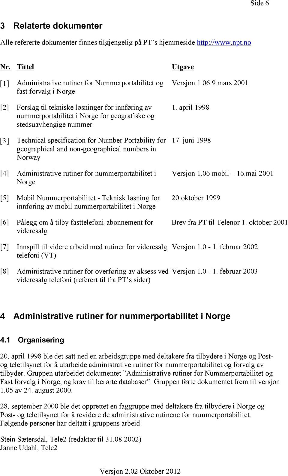 nummer [3] Technical specification for Number Portability for geographical and non-geographical numbers in Norway [4] Administrative rutiner for nummerportabilitet i Norge [5] Mobil