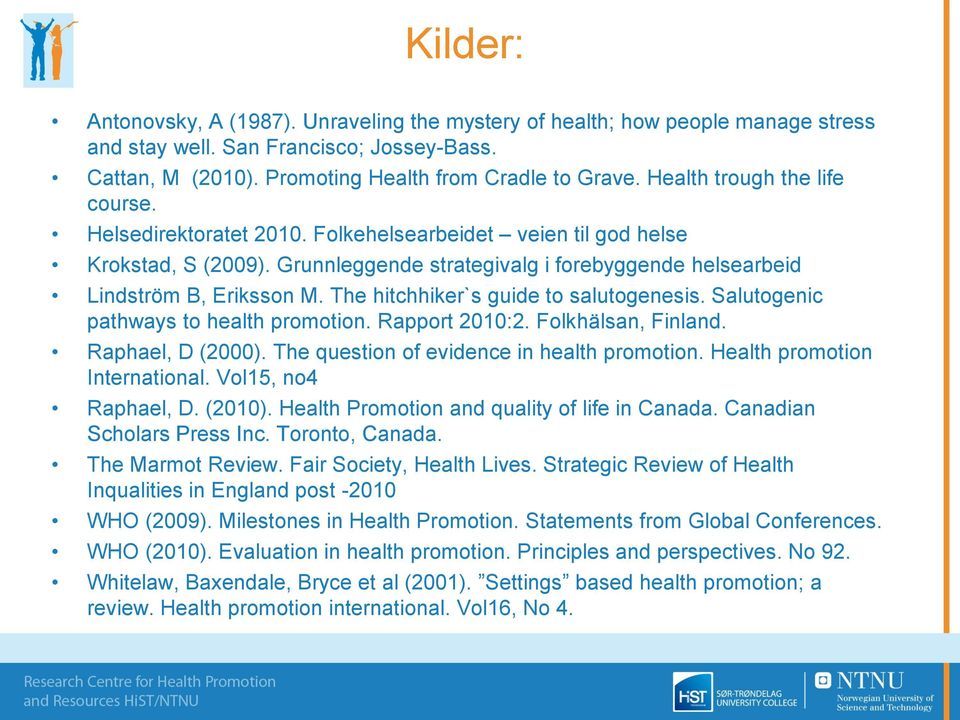 The hitchhiker`s guide to salutogenesis. Salutogenic pathways to health promotion. Rapport 2010:2. Folkhälsan, Finland. Raphael, D (2000). The question of evidence in health promotion.
