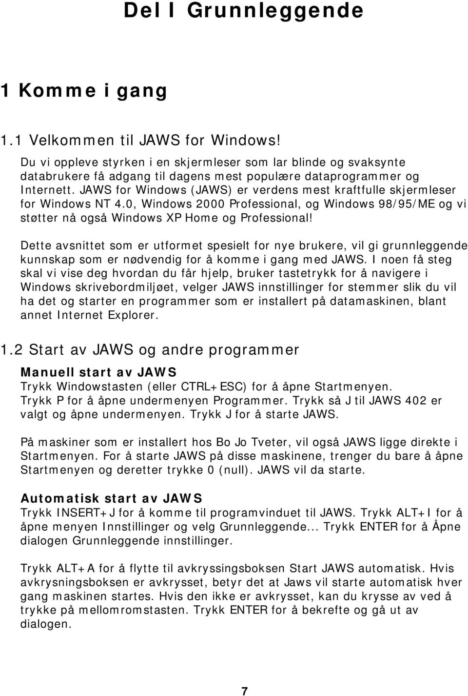 JAWS for Windows (JAWS) er verdens mest kraftfulle skjermleser for Windows NT 4.0, Windows 2000 Professional, og Windows 98/95/ME og vi støtter nå også Windows XP Home og Professional!