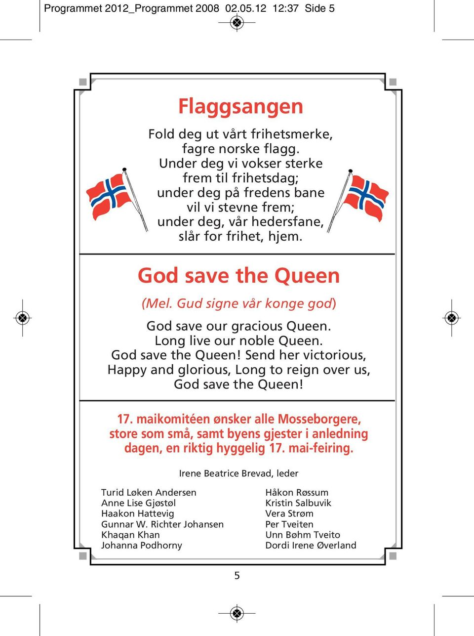 Gud signe vår konge god) God save our gracious Queen. Long live our noble Queen. God save the Queen! Send her victorious, Happy and glorious, Long to reign over us, God save the Queen! 17.