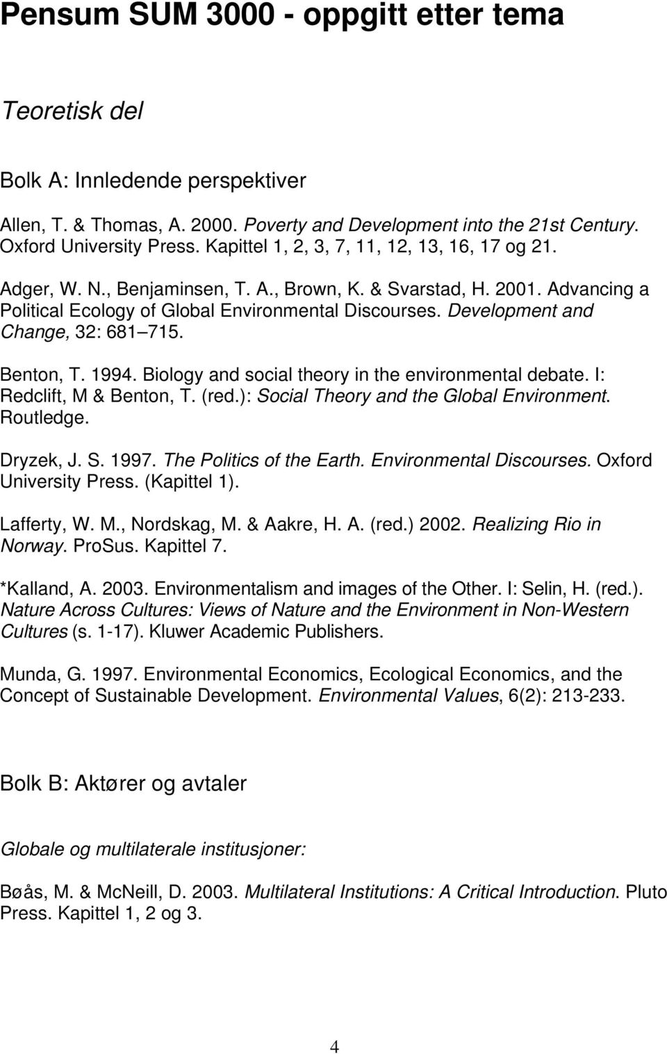 Development and Change, 32: 681 715. Benton, T. 1994. Biology and social theory in the environmental debate. I: Redclift, M & Benton, T. (red.): Social Theory and the Global Environment. Dryzek, J. S. 1997.